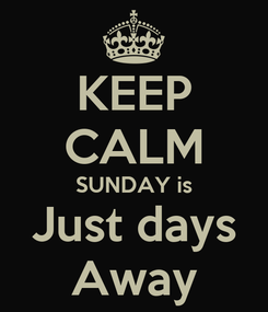 Poster: KEEP CALM SUNDAY is Just days Away