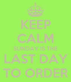 Poster: KEEP CALM SUNDAY IS THE LAST DAY TO ORDER