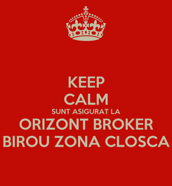 Poster: KEEP CALM SUNT ASIGURAT LA ORIZONT BROKER BIROU ZONA CLOSCA