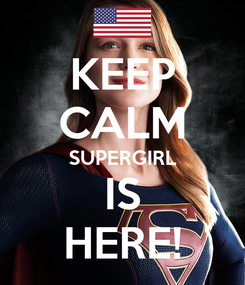 Poster: KEEP CALM SUPERGIRL IS HERE!