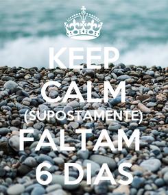 Poster: KEEP CALM (SUPOSTAMENTE) FALTAM  6 DIAS