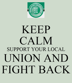 Poster: KEEP CALM SUPPORT YOUR LOCAL  UNION AND  FIGHT BACK