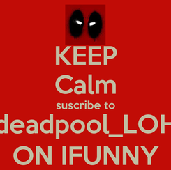 Poster: KEEP Calm suscribe to deadpool_LOH ON IFUNNY