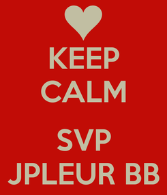 Poster: KEEP CALM  SVP JPLEUR BB