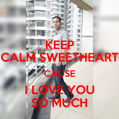 Poster: KEEP CALM SWEETHEART CAUSE I LOVE YOU SO MUCH