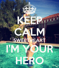 Poster: KEEP CALM SWEETHEART I'M YOUR HERO