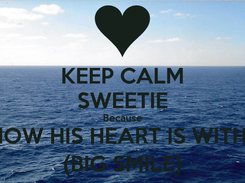 Poster: KEEP CALM SWEETIE Because I KNOW HIS HEART IS WITH ME (BIG SMILE)
