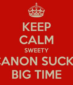 Poster: KEEP CALM SWEETY CANON SUCKS BIG TIME