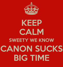 Poster: KEEP CALM SWEETY WE KNOW CANON SUCKS BIG TIME
