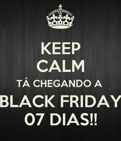 Poster: KEEP CALM TÁ CHEGANDO A  BLACK FRIDAY 07 DIAS!!