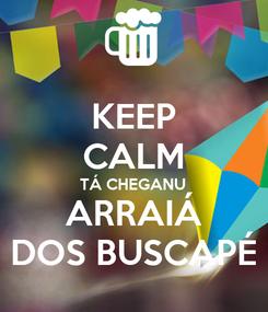 Poster: KEEP CALM TÁ CHEGANU ARRAIÁ DOS BUSCAPÉ
