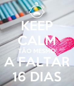 Poster: KEEP CALM TÃO MESMO A FALTAR 16 DIAS