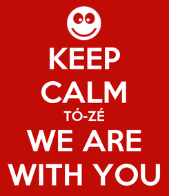 Poster: KEEP CALM TÓ-ZÉ WE ARE WITH YOU
