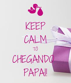 Poster: KEEP CALM TÔ CHEGANDO  PAPAI!