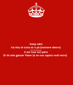 Poster: keep calm t'ai rittu iè tutta sò ò pà (mettere dietro) ell és tot el seu pare il est tout son père Er ist sein ganzer Vater (e se non capisci vedi retro)