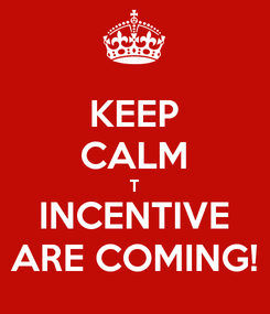 Poster: KEEP CALM T INCENTIVE ARE COMING!