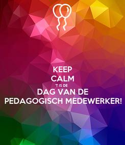 Poster: KEEP CALM 'T IS DE  DAG VAN DE PEDAGOGISCH MEDEWERKER!