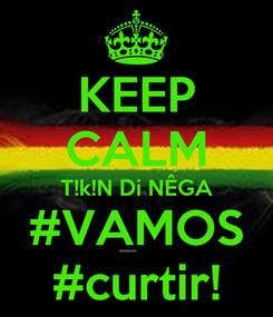 Poster: KEEP CALM T!k!N Di NÊGA #VAMOS #curtir!
