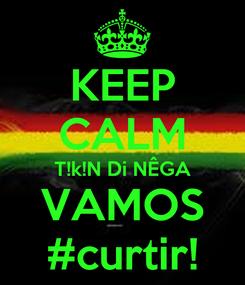 Poster: KEEP CALM T!k!N Di NÊGA VAMOS #curtir!
