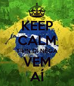 Poster: KEEP CALM T!k!N Di NÊGA VEM AÍ