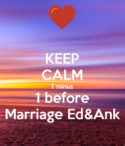 Poster: KEEP CALM T minus 1 before Marriage Ed&Ank