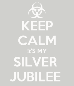 Poster: KEEP CALM !t'S MY SILVER  JUBILEE