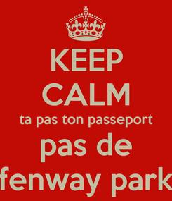 Poster: KEEP CALM ta pas ton passeport pas de fenway park