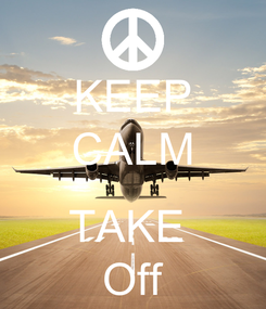 Poster: KEEP CALM  TAKE  Off