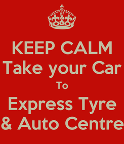 Poster: KEEP CALM Take your Car To Express Tyre & Auto Centre
