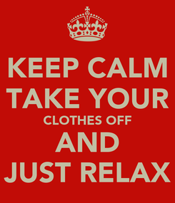 Poster: KEEP CALM TAKE YOUR CLOTHES OFF AND JUST RELAX