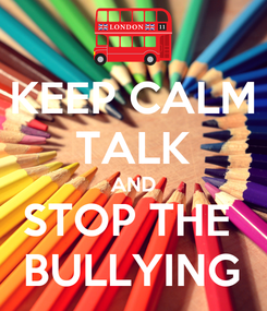 Poster: KEEP CALM TALK AND STOP THE  BULLYING