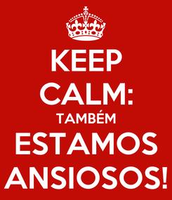 Poster: KEEP CALM: TAMBÉM ESTAMOS ANSIOSOS!