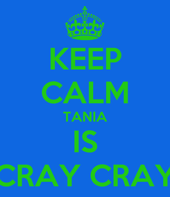 Poster: KEEP CALM TANIA IS CRAY CRAY