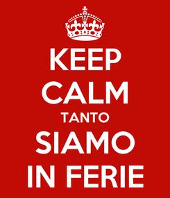 Poster: KEEP CALM TANTO SIAMO IN FERIE