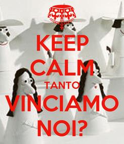 Poster: KEEP CALM TANTO VINCIAMO NOI?