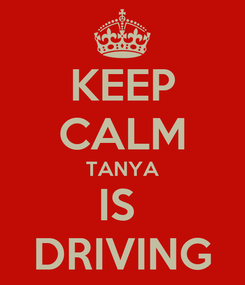 Poster: KEEP CALM TANYA IS  DRIVING