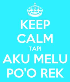 Poster: KEEP CALM TAPI AKU MELU PO'O REK