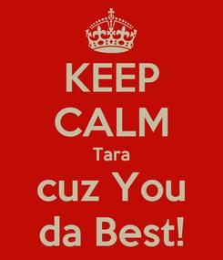 Poster: KEEP CALM Tara cuz You da Best!