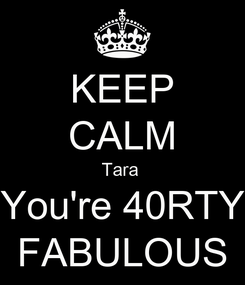 Poster: KEEP CALM Tara  You're 40RTY FABULOUS