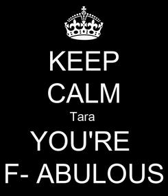 Poster: KEEP CALM Tara  YOU'RE  F- ABULOUS