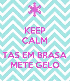 Poster: KEEP CALM  TAS EM BRASA METE GELO