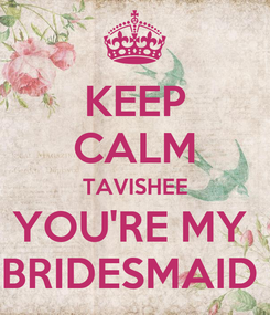 Poster: KEEP CALM TAVISHEE YOU'RE MY  BRIDESMAID
