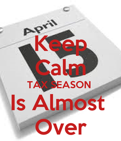 Poster: Keep Calm TAX SEASON  Is Almost  Over