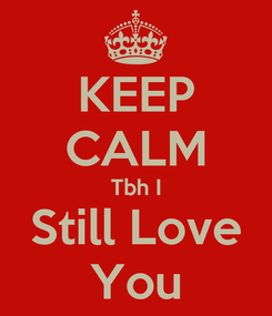 Poster: KEEP CALM Tbh I Still Love You