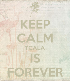 Poster: KEEP CALM TCALA IS FOREVER