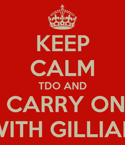 Poster: KEEP CALM TDO AND  CARRY ON WITH GILLIAN