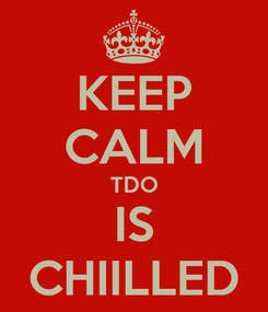 Poster: KEEP CALM TDO IS CHIILLED