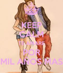Poster: KEEP CALM TE AMARE POR MIL AÑOS MAS