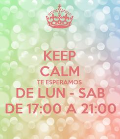Poster: KEEP CALM TE ESPERAMOS DE LUN - SAB DE 17:00 A 21:00
