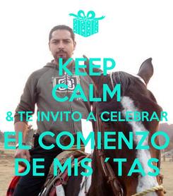 Poster: KEEP CALM & TE INVITO A CELEBRAR EL COMIENZO DE MIS ´TAS